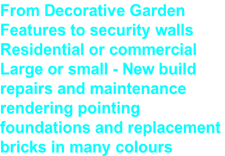 From Decorative Garden  Features to security walls Residential or commercial  Large or small - New build  repairs and maintenance  rendering pointing  foundations and replacement  bricks in many colours